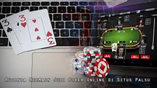 Ruginya Bermain Judi Poker Online di Situs Palsu